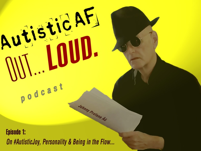"""AutisticAF Out Loud, S01E02, """"On #AutisticJoy, Personality & Being in the Flow. Listen or download here, or links to Spotify and others below. Features a photo of Johnny Profane Âû in black fedora, sun glasses, reading a script."""
