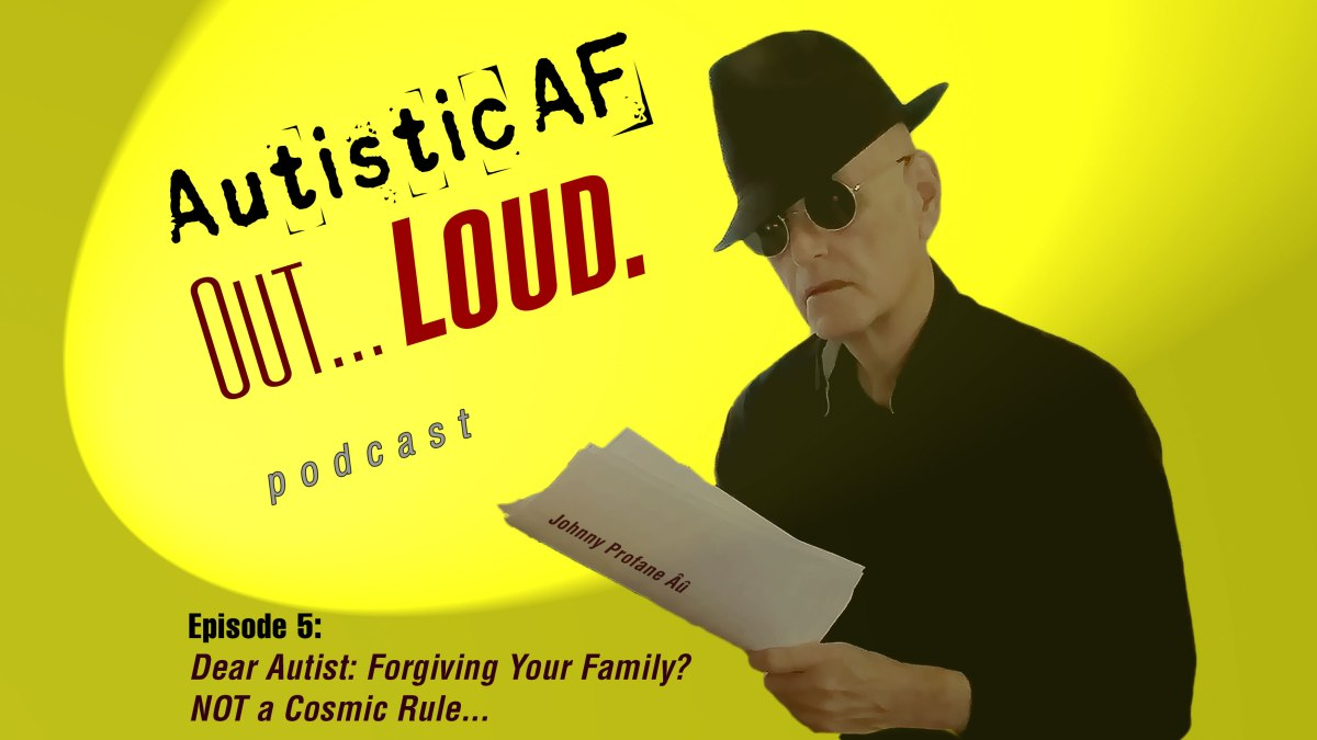 """Image: Podcast graphic with a yellow background. A white man with short silver hair, a black fedora, and sunglasses is reading from what looks like a script. Text, upper left reads, """"Autistic AF, Out… Loud."""" Bottom text reads, """"Episode 5: Dear Autist: Forgiving Your Family? NOT a Cosmic Rule..."""""""
