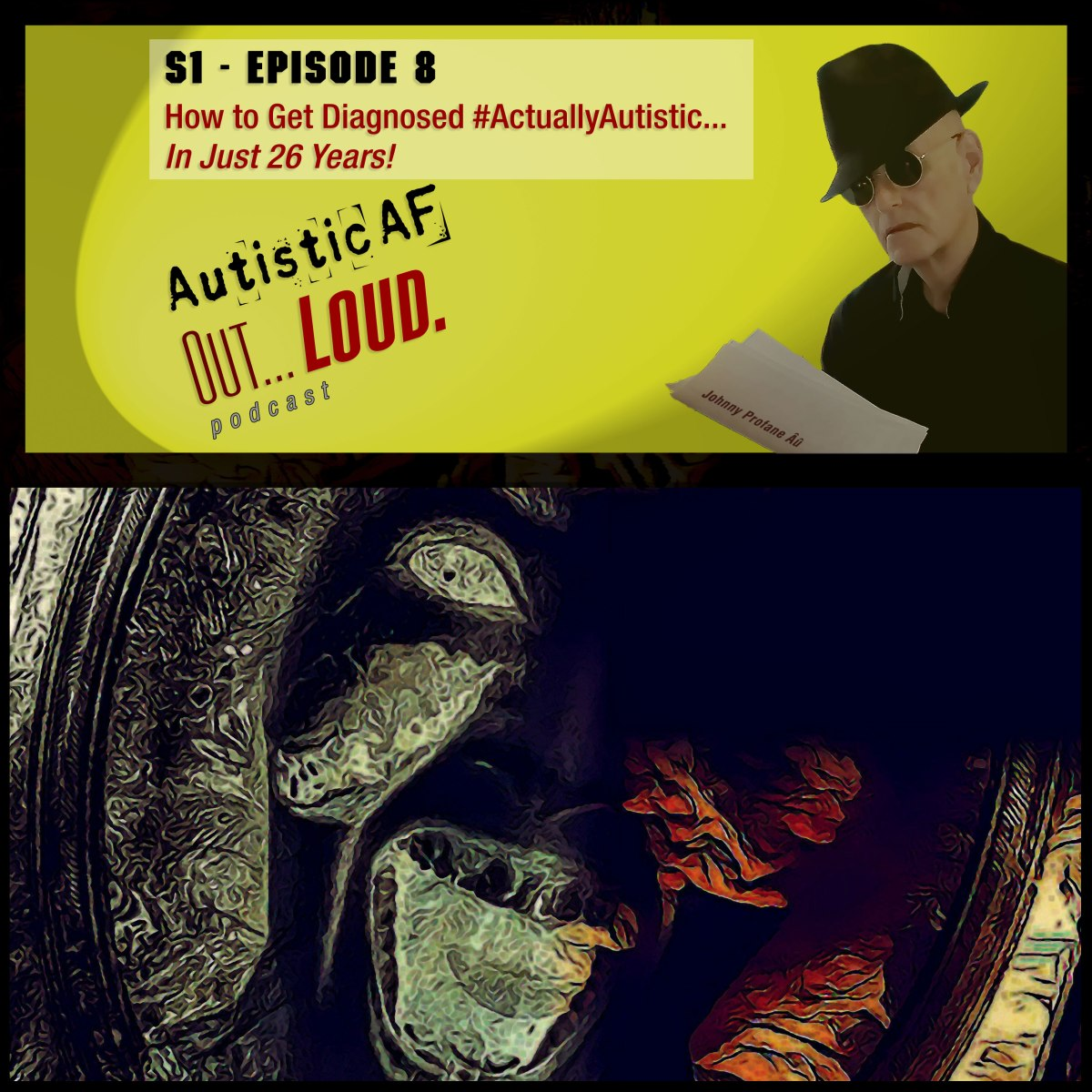 """""""How To Get Diagnosed #ActuallyAutistic... In Just 26 Years!"""" - AutisticAF Out Loud, Episode 8. Image: Top: Picture of older autistic man, wearing a Fedora, with caption """"S1 - Episode 8, How to Get Diagnosed #ActuallyAutistic... In Just 26 Years! AutisticAF Out Loud Podcast. Bottom: Dark illustration, black, red & brown, of a screaming zombie's mouth reflected in a mirror."""